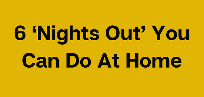 6 'Nights Out' You Can Do At Home
